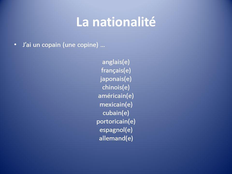 La nationalité Jai un copain (une copine) … anglais(e) français(e) japonais(e) chinois(e) américain(e) mexicain(e) cubain(e) portoricain(e) espagnol(e) allemand(e)