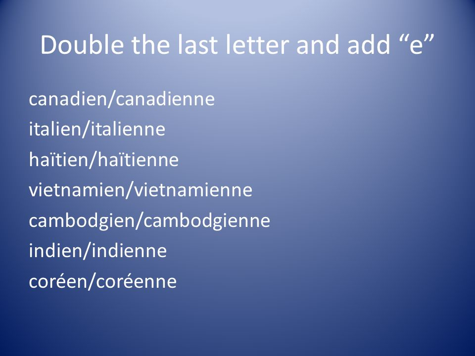 Double the last letter and add e canadien/canadienne italien/italienne haïtien/haïtienne vietnamien/vietnamienne cambodgien/cambodgienne indien/indien