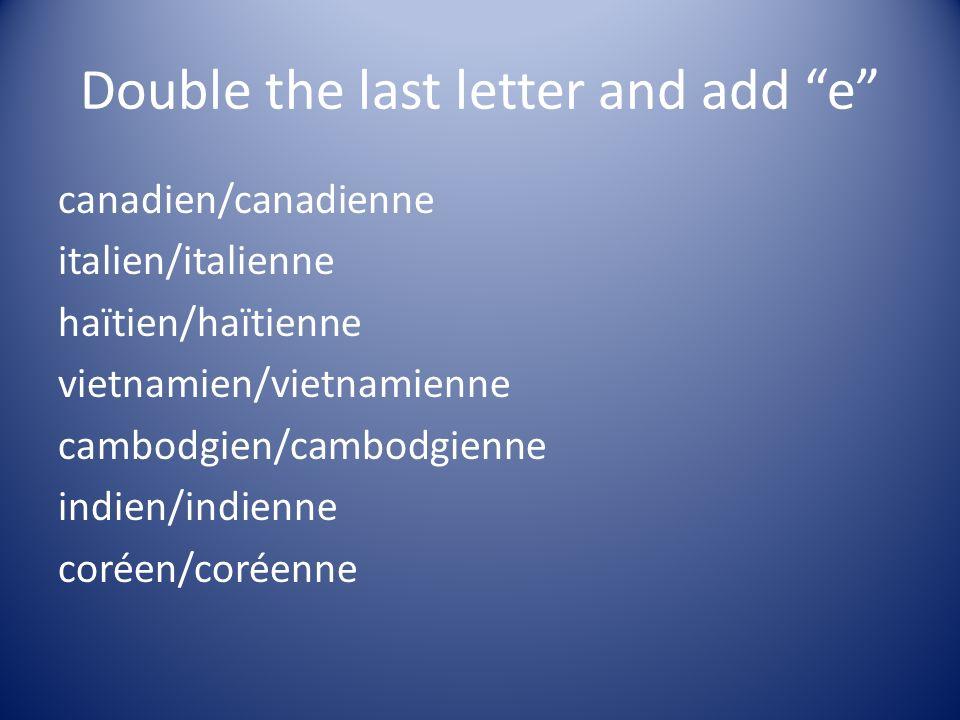 Double the last letter and add e canadien/canadienne italien/italienne haïtien/haïtienne vietnamien/vietnamienne cambodgien/cambodgienne indien/indienne coréen/coréenne