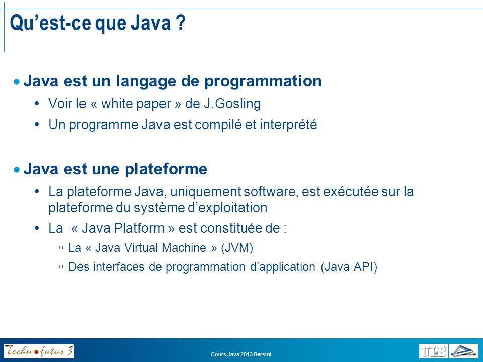 Cours Java 2013 Bersini Java comme langage de programmation Java est un langage de programmation particulier qui possède des caractéristiques avantageuses: Simplicité et productivité: Intégration complète de lOO Gestion mémoire (« Garbage collector ») Robustesse, fiabilité et sécurité Indépendance par rapport aux plateformes Ouverture: Support intégré dInternet Connexion intégrée aux bases de données (JDBC) Support des caractères internationaux Distribution et aspects dynamiques Performance