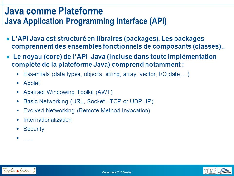 Cours Java 2013 Bersini Java comme Plateforme Java Virtual Machine (1/2) « An imaginery machine that is implemented by emulating it in software on a real machine.