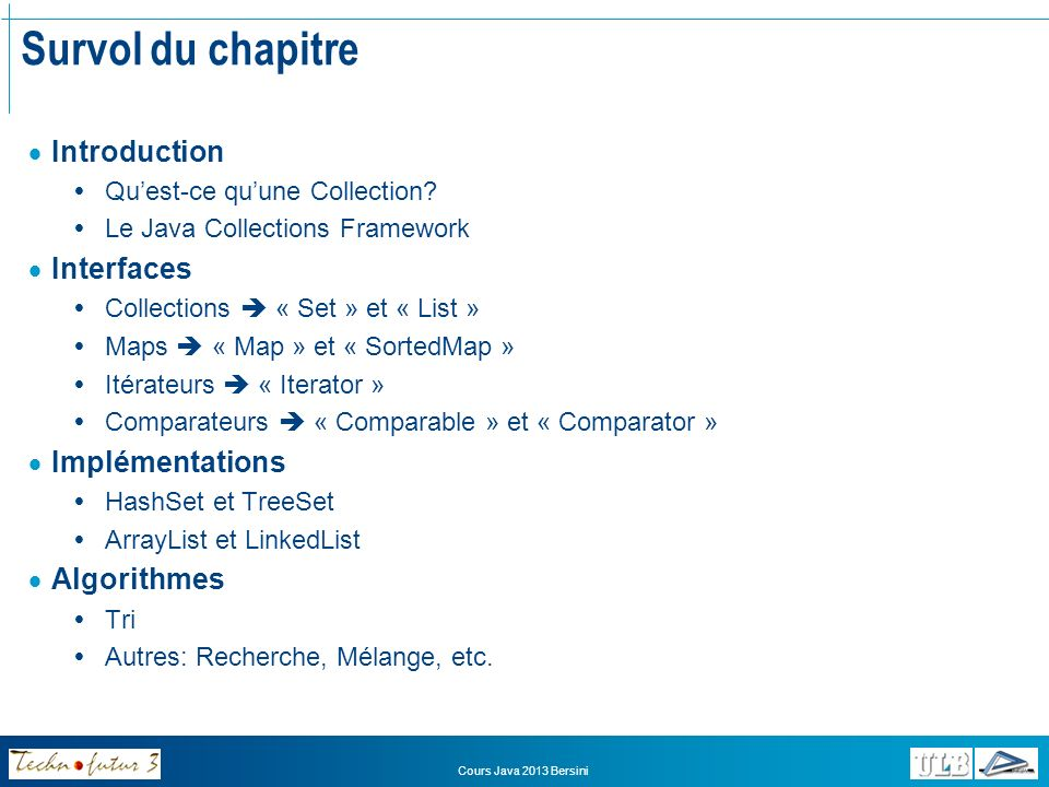 Cours Java 2013 Bersini Survol du chapitre Introduction Quest-ce quune Collection? Le Java Collections Framework Interfaces Collections « Set » et « L