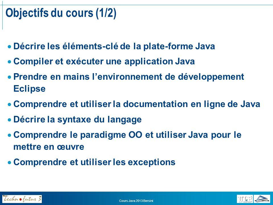 Cours Java 2013 Bersini Objectifs du cours (2/2) Etre capable, au terme de la formation, de développer de petites applications OO comprenant une dizaine de classes et mettant en œuvre les principaux concepts OO et structures Java.
