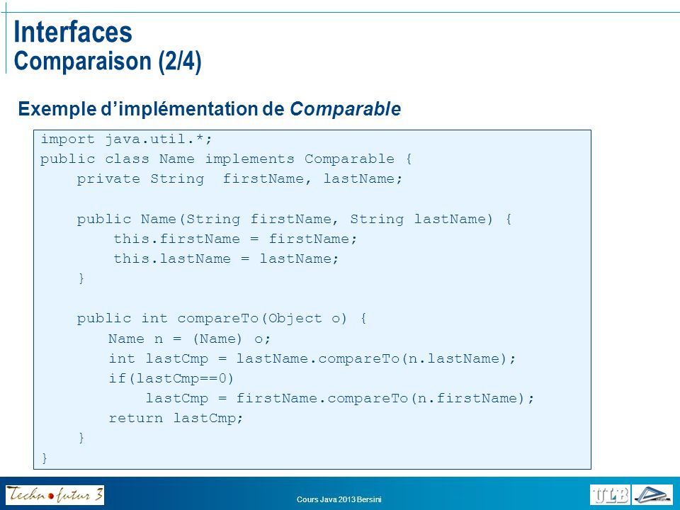 Cours Java 2013 Bersini Interfaces Comparaison (2/4) import java.util.*; public class Name implements Comparable { private String firstName, lastName; public Name(String firstName, String lastName) { this.firstName = firstName; this.lastName = lastName; } public int compareTo(Object o) { Name n = (Name) o; int lastCmp = lastName.compareTo(n.lastName); if(lastCmp==0) lastCmp = firstName.compareTo(n.firstName); return lastCmp; } Exemple dimplémentation de Comparable