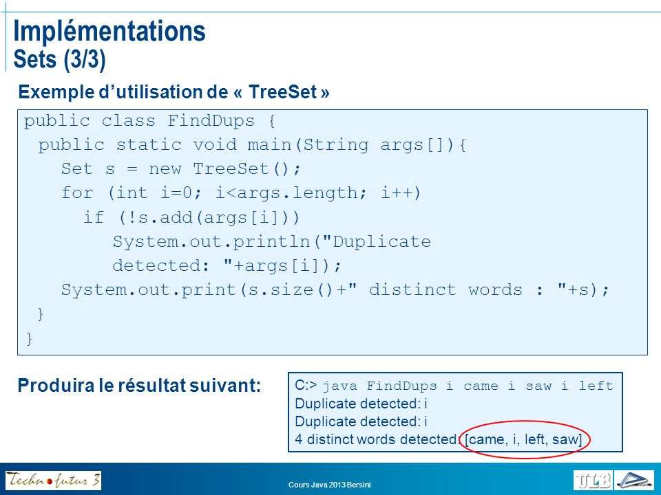 Cours Java 2013 Bersini Implémentations Sets (3/3) Exemple dutilisation de « TreeSet » public class FindDups { public static void main(String args[]){ Set s = new TreeSet(); for (int i=0; i<args.length; i++) if (!s.add(args[i])) System.out.println( Duplicate detected: +args[i]); System.out.print(s.size()+ distinct words : +s); } C:> java FindDups i came i saw i left Duplicate detected: i 4 distinct words detected: [came, i, left, saw] Produira le résultat suivant: