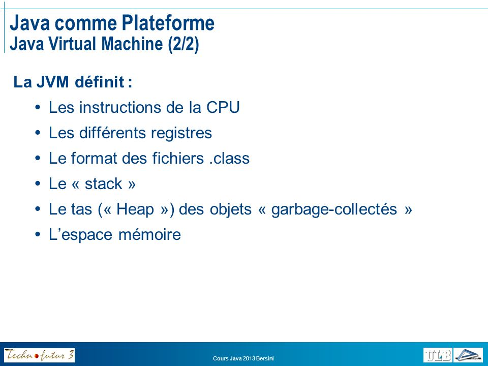 Cours Java 2013 Bersini Java comme Plateforme Java Runtime Environment Trois tâches principales : Charger le code (class loader) Vérifier le code (bytecode verifier) Exécuter le code (runtime interpreter) Dautres THREAD sexécutent : Garbage collector (JIT compiler)