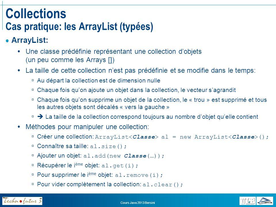Cours Java 2013 Bersini Exercice Spectacles Remplacez tous les « Array » par des « ArrayList » Implémentez linterface Comparable au sein de la classe « Ticket » et afin de permettre le tri des objets sur base de la réprésentation et du numéro de la place et redéfinissez à cette fin la méthode compareTo(Object o) Ordonnez le tri de la collection de tickets dans la méthode main et vérifiez que lordre des tickets a bien été adapté en les affichant