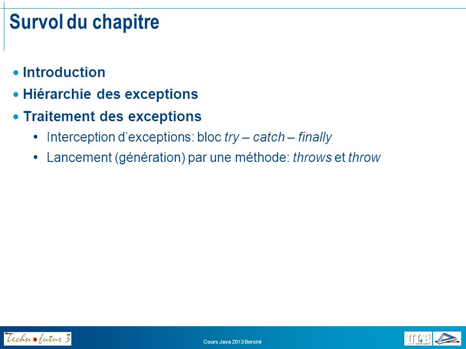 Cours Java 2013 Bersini Survol du chapitre Introduction Hiérarchie des exceptions Traitement des exceptions Interception dexceptions: bloc try – catch