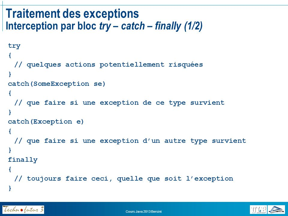 Cours Java 2013 Bersini Traitement des exceptions Interception par bloc try – catch – finally (1/2) try { // quelques actions potentiellement risquées