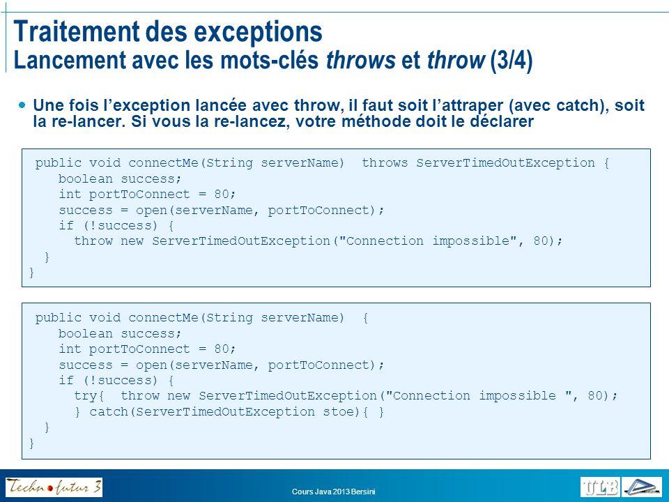 Cours Java 2013 Bersini Traitement des exceptions Lancement avec les mots-clés throws et throw (4/4) Si la méthode à redéfinir lance une exception On ne peut pas lancer une « autre » exception Mais on peut utiliser lhéritage Animal int age move():void eat() throws RuntimeException:void runAway():void Dog move():void eat() throws BadFoodException:void Cat move():void eat() throws Exception:void Exception RuntimeException BadFoodException