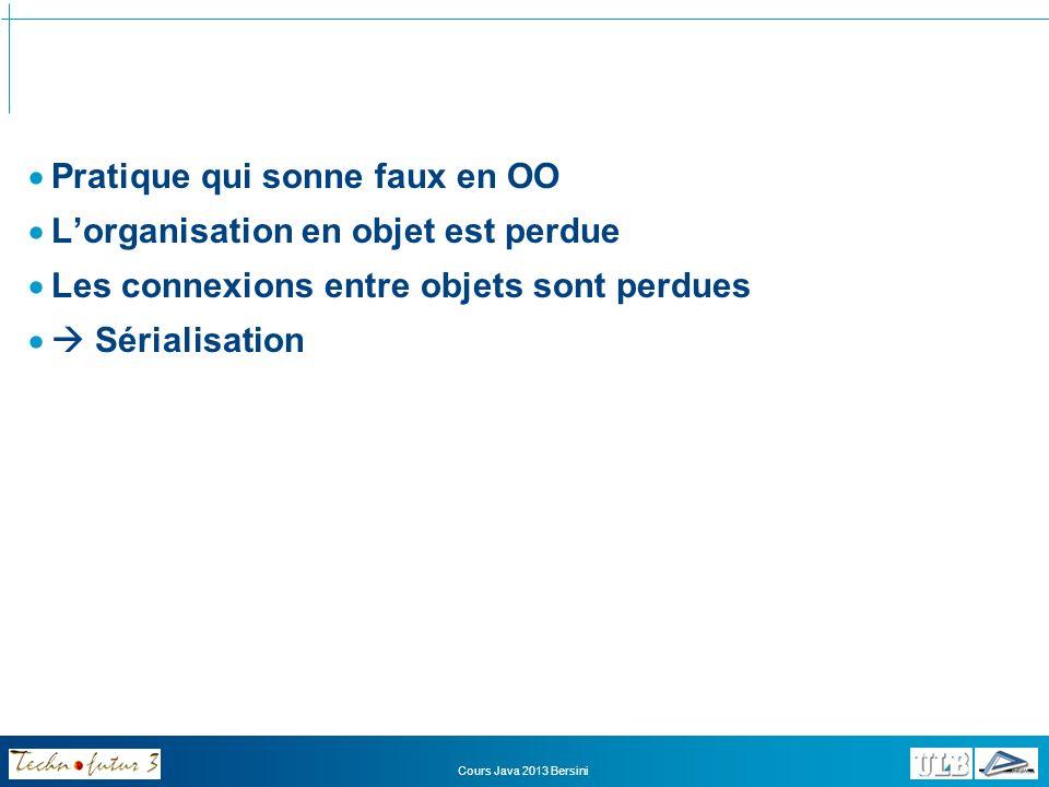 La sérialisation import java.io.*; public class Predateur extends Faune implements Serializable { private Proie[] lesProies; public void sauveDonnees(ObjectOutputStream oos) { try{ oos.writeObject(this); /* on sauve l objet */ } catch (IOException e) { System.out.println(e); } } public void litLesDonnees(ObjectInputStream ois) { Predateur unPredateur; try{ /* on lit l objet puis on le caste dans la classe adéquate */ unPredateur = (Predateur)ois.readObject(); } catch (Exception e) { System.out.println(e); } } Cours Java 2013 Bersini
