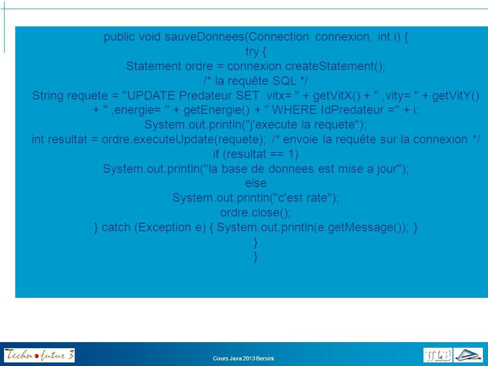 import java.io.*; import java.sql.*; public class Jungle { private Connection connexion; public Jungle(int largeur, int hauteur) { try{ Class.forName( sun.jdbc.odbc.JdbcOdbcDriver ); /* va chercher le pilote adéquat */ /* établit la connexion sur la base */ connexion = DriverManager.getConnection( jdbc:odbc:Ecosysteme ); } catch (Exception se) {System.out.println( Connexion Impossible + se.getMessage());} for (int i=0; i<lesAnimaux.length; i++) lesLions[i].litLesDonnees(connexion,i); for(int i=0; i<lesLions.length; i++) lesLions[i].sauveDonnees(connexion, i); } Cours Java 2013 Bersini