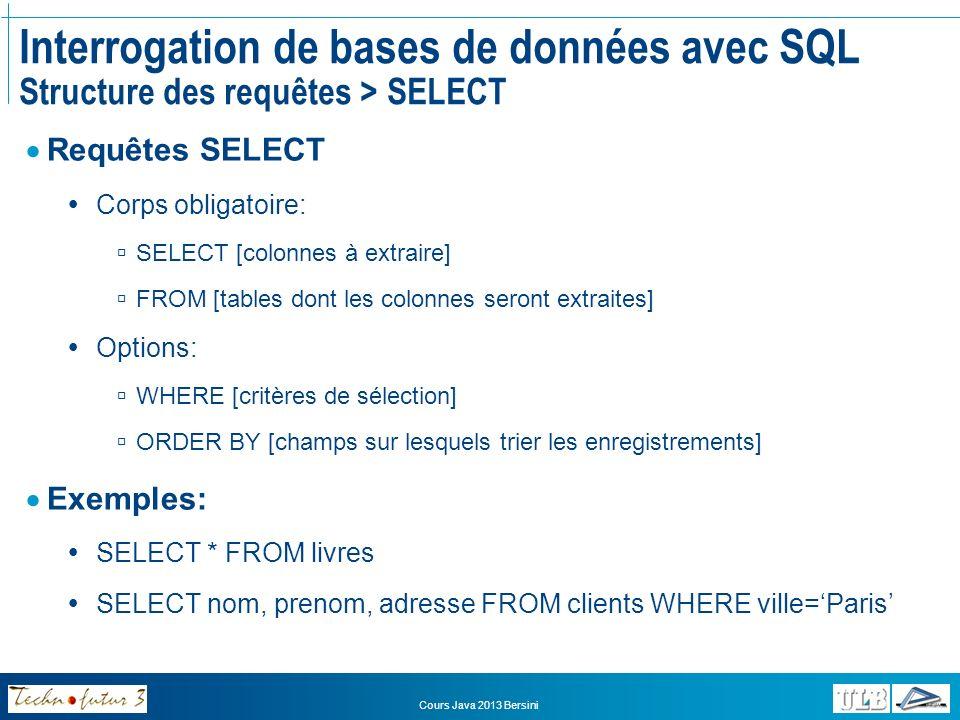 Cours Java 2013 Bersini SELECT Modele, Serie FROM VOITURES SELECT DISTINCT Modele, Serie FROM VOITURES Interrogation de bases de données avec SQL Structure des requêtes > SELECT
