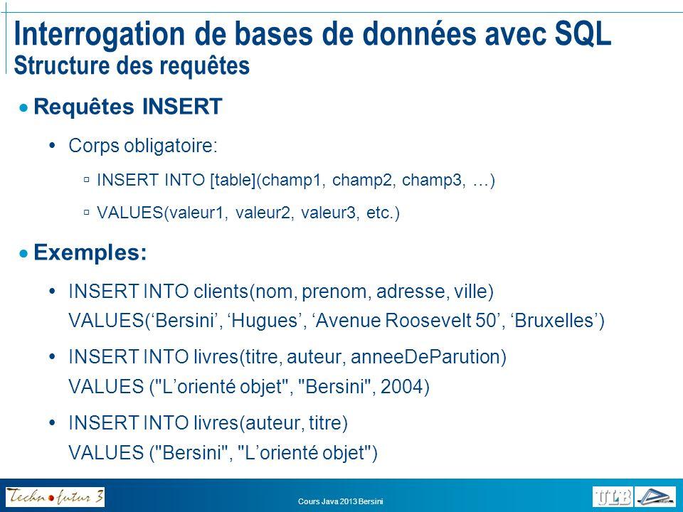 Cours Java 2013 Bersini Interrogation de bases de données avec SQL Structure des requêtes Requêtes UPDATE Corps obligatoire: UPDATE [table] SET champ1 = newValeur1, champ2 = newValeur2, etc.