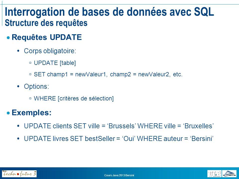 Cours Java 2013 Bersini Interrogation de bases de données avec SQL Structure des requêtes Requêtes DELETE Corps obligatoire: DELETE FROM [table] Options: WHERE [critères de sélection] Exemples: DELETE FROM clients Efface tous les enregistrements de la table!!.