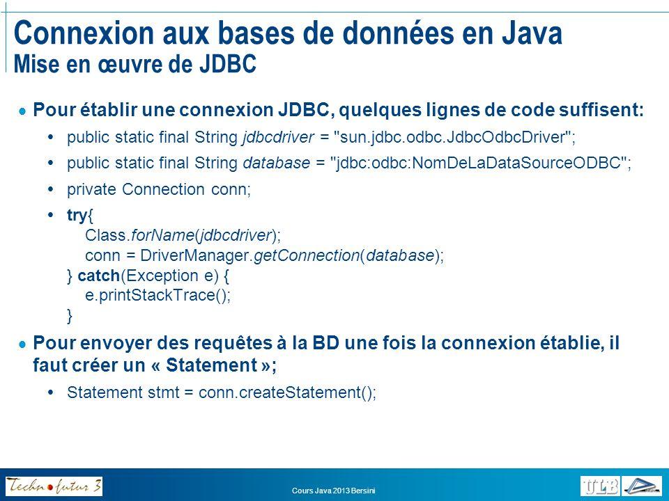Cours Java 2013 Bersini Connexion aux bases de données en Java Mise en œuvre de JDBC Une fois le Statement créé, on peut alors lui envoyer les requêtes SQL sous la forme de chaînes de caractères: String requete = DELETE * FROM clients ; stmt.executeUpdate(requete); Mais dans le cas de requêtes SELECT, il faut récupérer le résultat Les données issues de la requête sont rassemblées dans un jeu de résultats, appelé « ResultSet »: String requete = SELECT * FROM client ResultSet rs = stmt.executeQuery(requete);