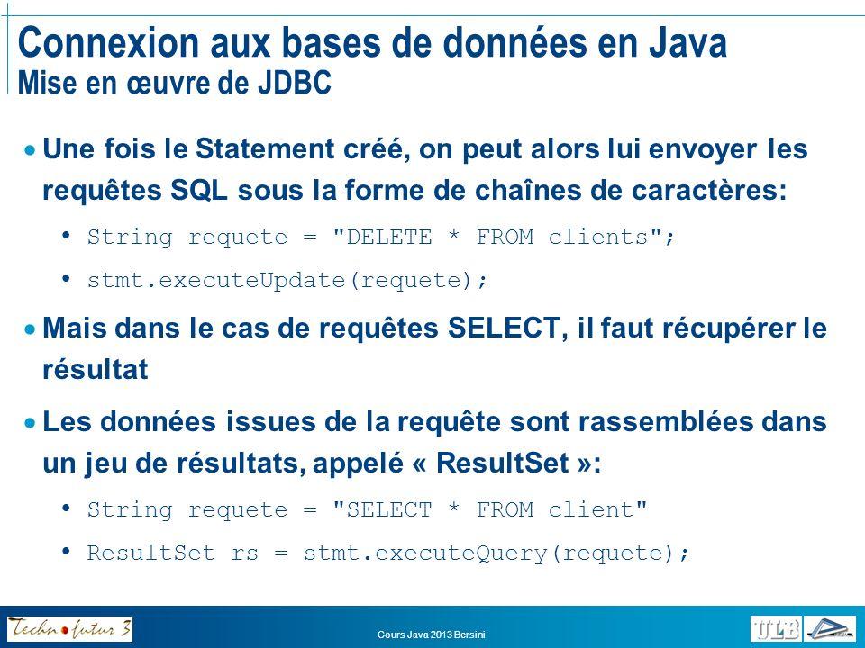 Cours Java 2013 Bersini Connexion aux bases de données en Java Mise en œuvre de JDBC On peut alors accéder aux enregistrements renvoyés un à un en demandant chaque fois au ResultSet de nous renvoyer la ligne suivante: while(rs.next()){ int c_id = rs.getInt( client_id ); String c_n = rs.getString( client_name ); String c_fn = rs.getString( client_firstname ); String c_ad = rs.getString( client_address ); String c_ph = rs.getString( client_phone ); int c_ab = rs.getInt( client_abonne ); double c_c = rs.getDouble( client_credit ); int c_am = rs.getInt( client_anneemembre ); } Notez que lon récupère la valeur de chaque champ en utilisant la méthode correspondant au type de données du champ (getInt, getString, getDate, etc.)