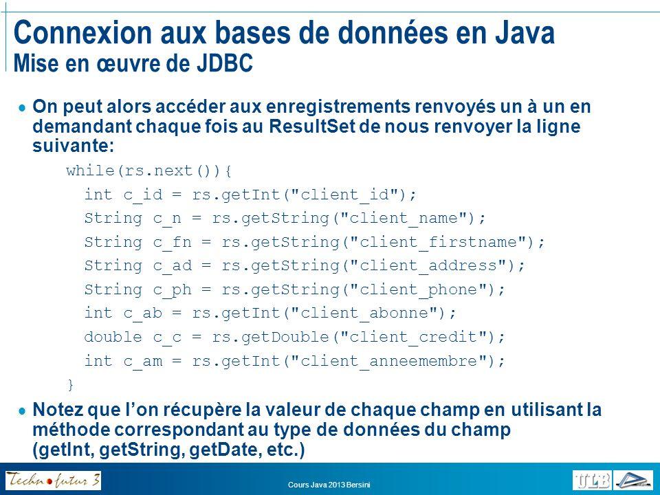 Cours Java 2013 Bersini Connexion aux bases de données en Java Mise en œuvre de JDBC Ce faisant, on a alors récupéré les données correspondant à chaque enregistrement Il nous reste donc à utiliser ces données pour créer un objet du type souhaité: Client c = new Client(c_id,c_n,c_fn,c_ad,c_ph,c_c,c_am); Nous pouvons alors stocker ces clients un à un dans lArrayList: clients.add(c); // A supposer que nous ayons une variable membre clients de // type ArrayList dans la classe } Il faut enfin toujours veiller à fermer les connexions: rs.close(); stmt.close(); conn.close();