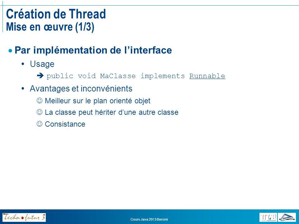 Cours Java 2013 Bersini Création de Thread Mise en œuvre (2/3) public class MaFile implements Runnable { public void run(){ byte[] buffer=new byte[512]; int i=0; while(true){ if(i++%10==0)System.out.println( +i+ est divisible par 10 ); if (i>101) break; } public class LanceFile { public static void main(String[]arg){ Thread t=new Thread(new MaFile()); t.start(); } Le constructeur de la classe Thread attend un objet Runnable en argument