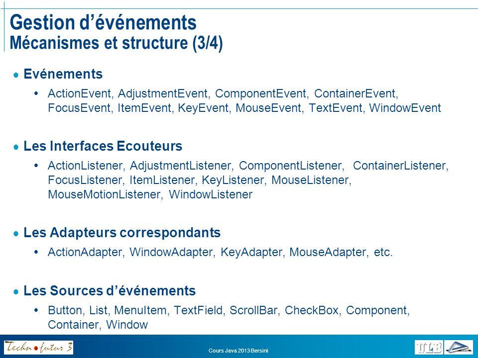 Cours Java 2013 Bersini Gestion dévénements Mécanismes et structure (3/4) Evénements ActionEvent, AdjustmentEvent, ComponentEvent, ContainerEvent, Foc