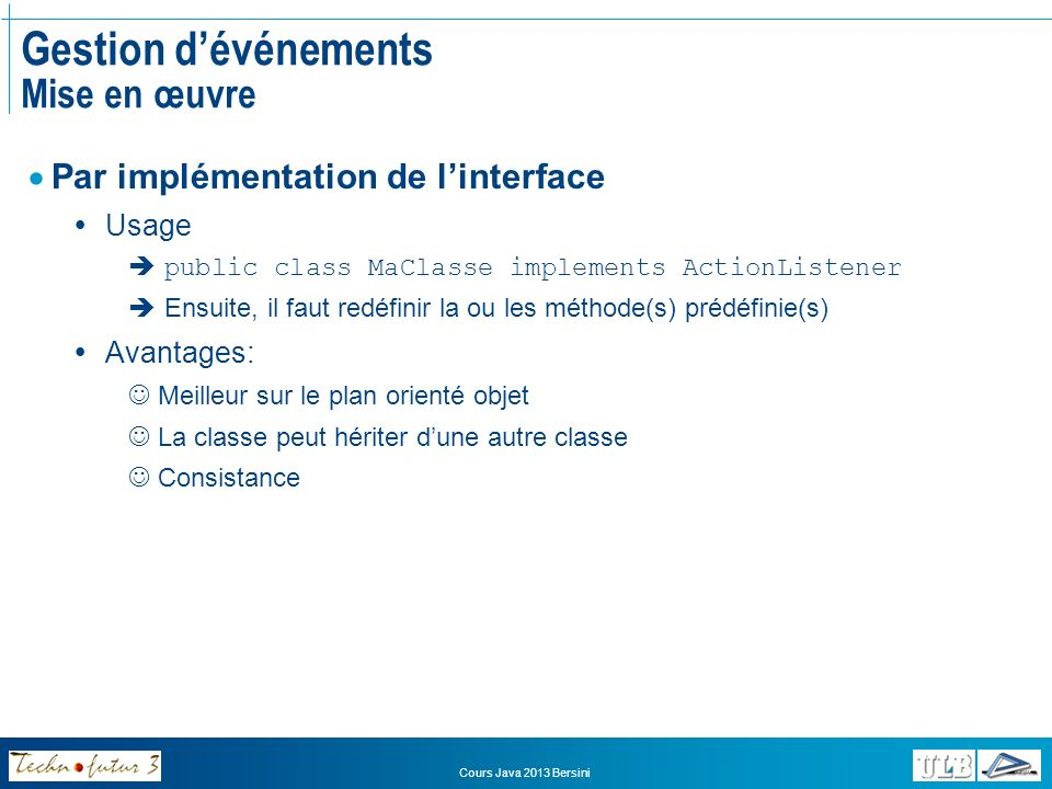 Cours Java 2013 Bersini Gestion dévénements Mise en œuvre Par implémentation de linterface Usage public class MaClasse implements ActionListener Ensui