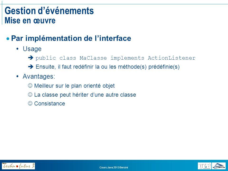 Cours Java 2013 Bersini Gestion dévénements Mise en œuvre – Evénements de fenêtre class Fenetre extends JFrame implements WindowListener { public Fenetre() { addWindowListener(this); } public void windowClosed(WindowEvent e) {} public void windowIconified(WindowEvent e) {} public void windowOpened(WindowEvent e) {} public void windowClosing(WindowEvent e) {System.exit(0);} public void windowDeiconified(WindowEvent e) {} public void windowActivated(WindowEvent e) {} public void windowDeactivated(WindowEvent e) {} }