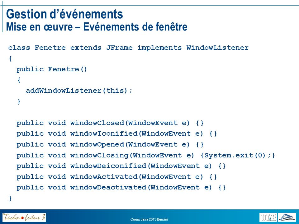 Cours Java 2013 Bersini Gestion dévénements Mise en œuvre – Evénements de fenêtre class Fenetre extends JFrame implements WindowListener { public Fene