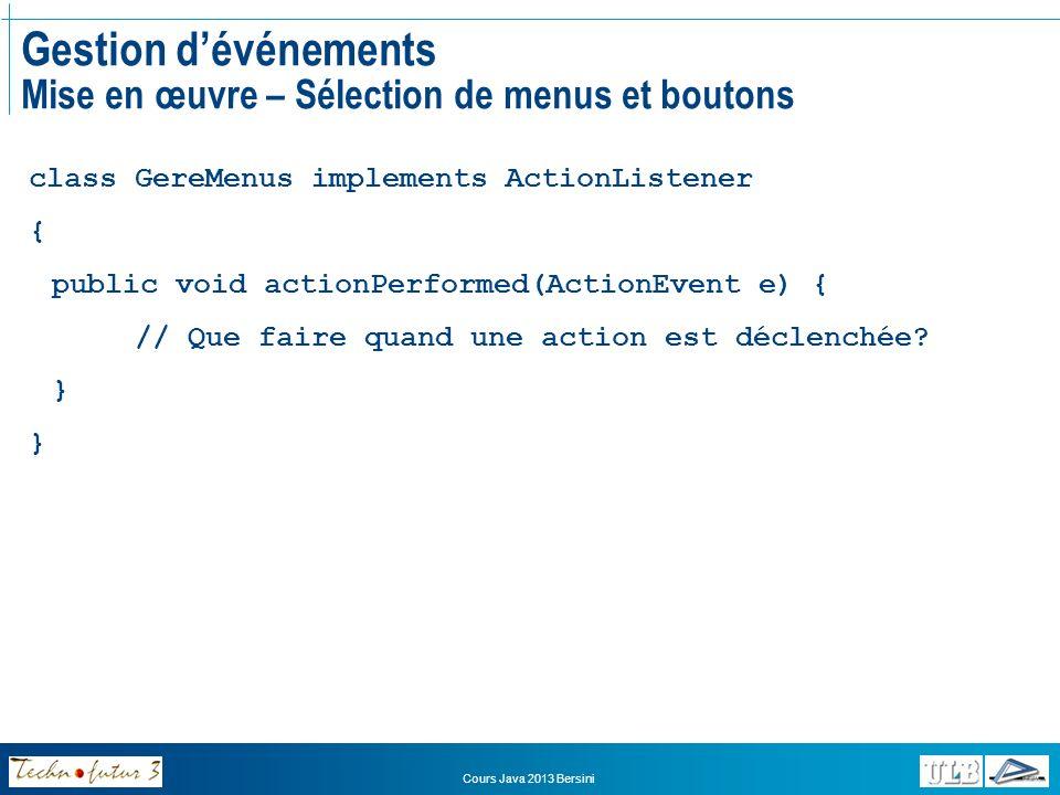 Cours Java 2013 Bersini Gestion dévénements Mise en œuvre – Sélection dans une JTable class GereTables implements ListSelectionListener { public void valueChanged(ListSelectionEvent e) { if (e.getValueIsAdjusting()) return; ListSelectionModel lsm; lsm = (ListSelectionModel) e.getSource(); if(lsm.isSelectionEmpty()){ // Que fait si aucune ligne na été sélectionnée.