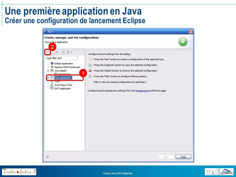 Cours Java 2013 Bersini Une première application en Java Créer une configuration de lancement Eclipse Nom de la configuration de lancement Nom de votre projet (indiqué automatiquement) Nom de la classe principale (normalement indiqué automatiquement) Cliquez sur « Run » pour lancer le programme 1 2 3 4