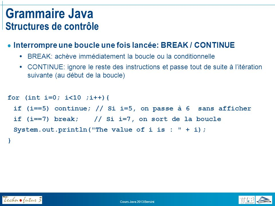 Cours Java 2013 Bersini Instructions et structures de contrôle Structures de contrôle BREAK [LABEL] CONTINUE [LABEL] outer: for (int i=0 ; i<10 ; i++) { for(int j=20;j>4;j--){ if (i==5) continue; // if i=5, you jump to the beginning of the loop if (i==7) break outer; // if i=7, you jump outside the loop and continue System.out.println( The value of i,j is : +i+ , +j); }