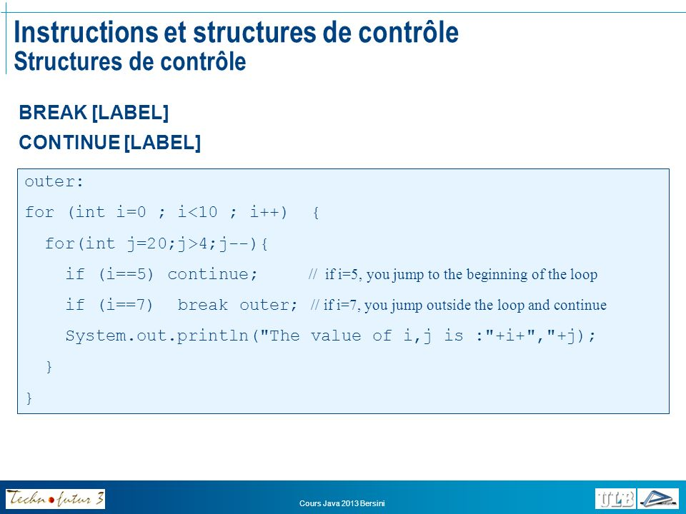 Cours Java 2013 Bersini Instructions et structures de contrôle Structures de contrôle BREAK [LABEL] CONTINUE [LABEL] outer: for (int i=0 ; i<10 ; i++)