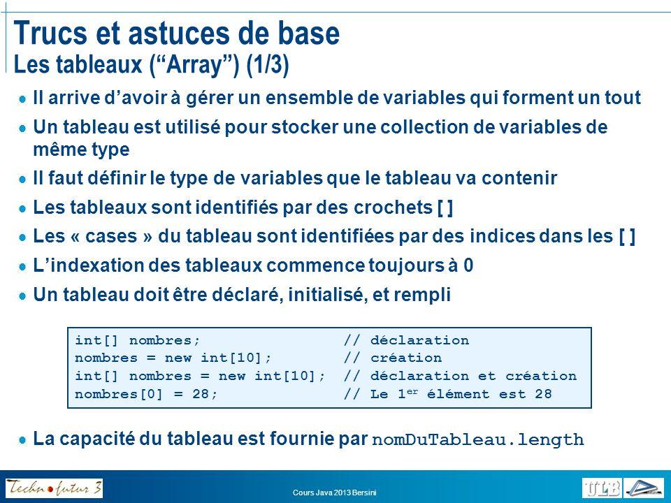 Cours Java 2013 Bersini Trucs et astuces de base Les tableaux (Array) (2/3) On peut construire des tableaux à plusieurs dimensions Des tableaux à plusieurs dimensions sont en fait des tableaux de tableaux int[][] matrice = new int[3][]; « matrice » est une référence vers un tableau contenant lui-même 3 tableaux de taille non définie matrice[0] = new int[4]; matrice[1] = new int[5]; matrice[2] = new int[3]; Le premier élément de la matrice est une référence vers un tableau de 4 entiers,… matrice[0][0] = 25; Le premier élément du premier tableau de la matrice est un entier de valeur 25 Exemple: Créer et initialiser une matrice contenant deux tableaux de 2 et 3 entiers respectivement Remplir les 5 « cases » du tableau avec des valeurs entières