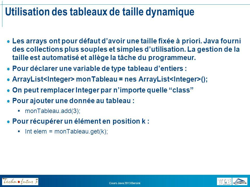 Utilisation des tableaux de taille dynamique Parcours dun tableau Approche classique : for(int i=0; i<monTableau.size(); i++) { int elemti = monTableau.get(i); System.out.println(elemti); } Approche for each for(int elemti : monTableau) { System.out.println(elemti); } Cours Java 2013 Bersini