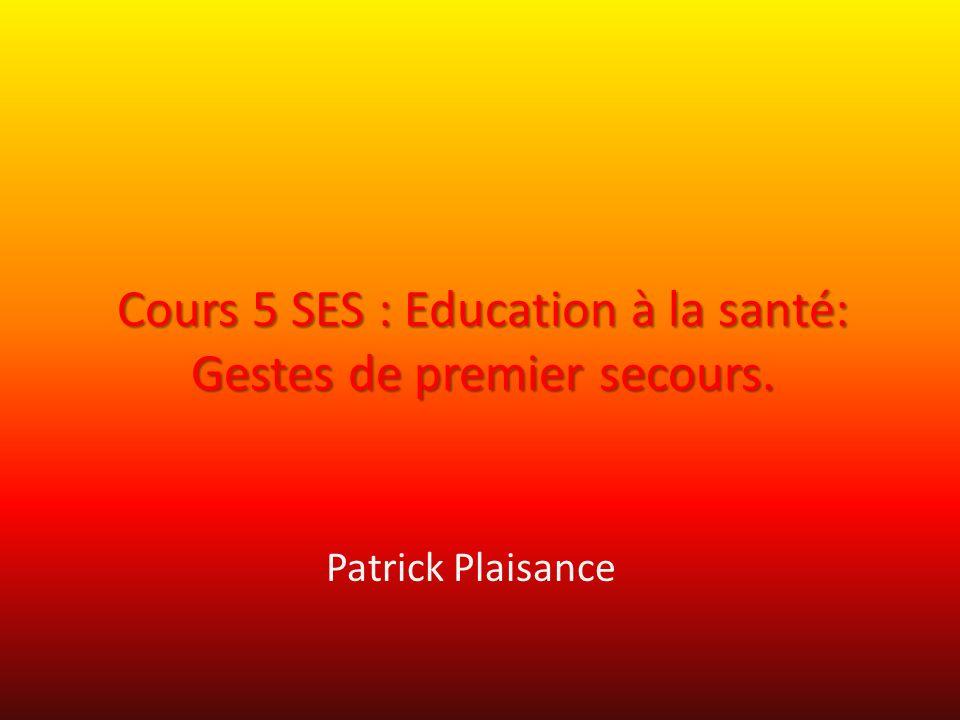 Cours 5 SES : Education à la santé: Gestes de premier secours. Patrick Plaisance