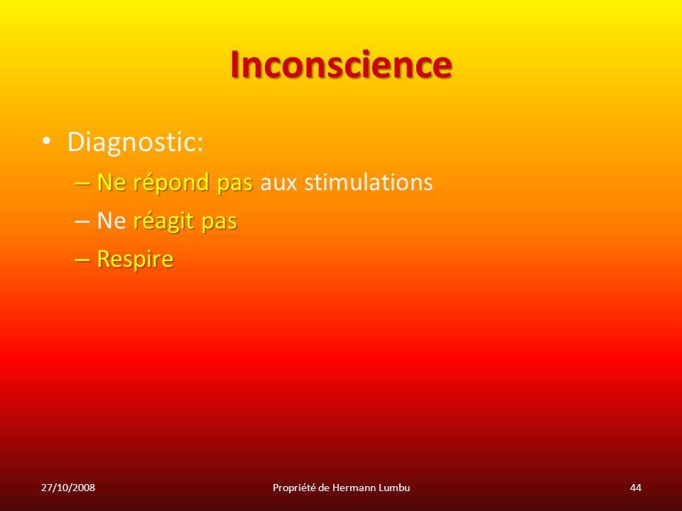 Inconscience Diagnostic: – Ne répond pas – Ne répond pas aux stimulations réagit pas – Ne réagit pas – Respire 27/10/200844Propriété de Hermann Lumbu