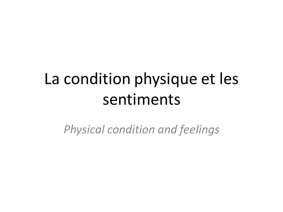 La condition physique et les sentiments Physical condition and feelings