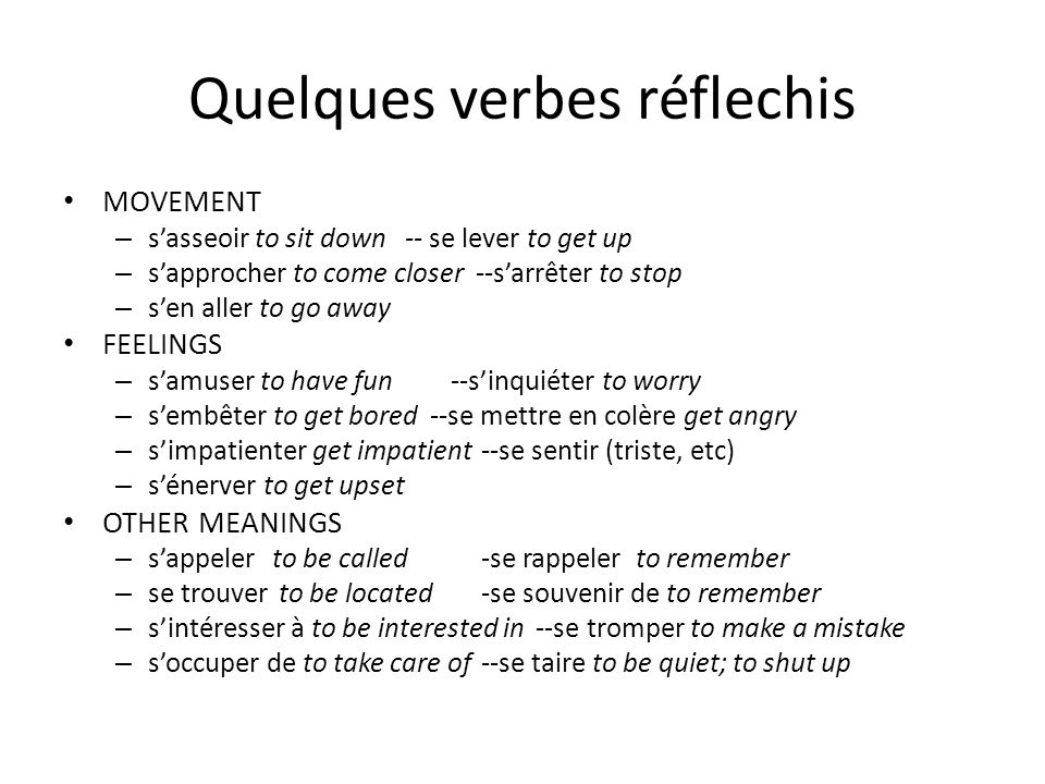 Quelques verbes réflechis MOVEMENT – sasseoir to sit down -- se lever to get up – sapprocher to come closer --sarrêter to stop – sen aller to go away