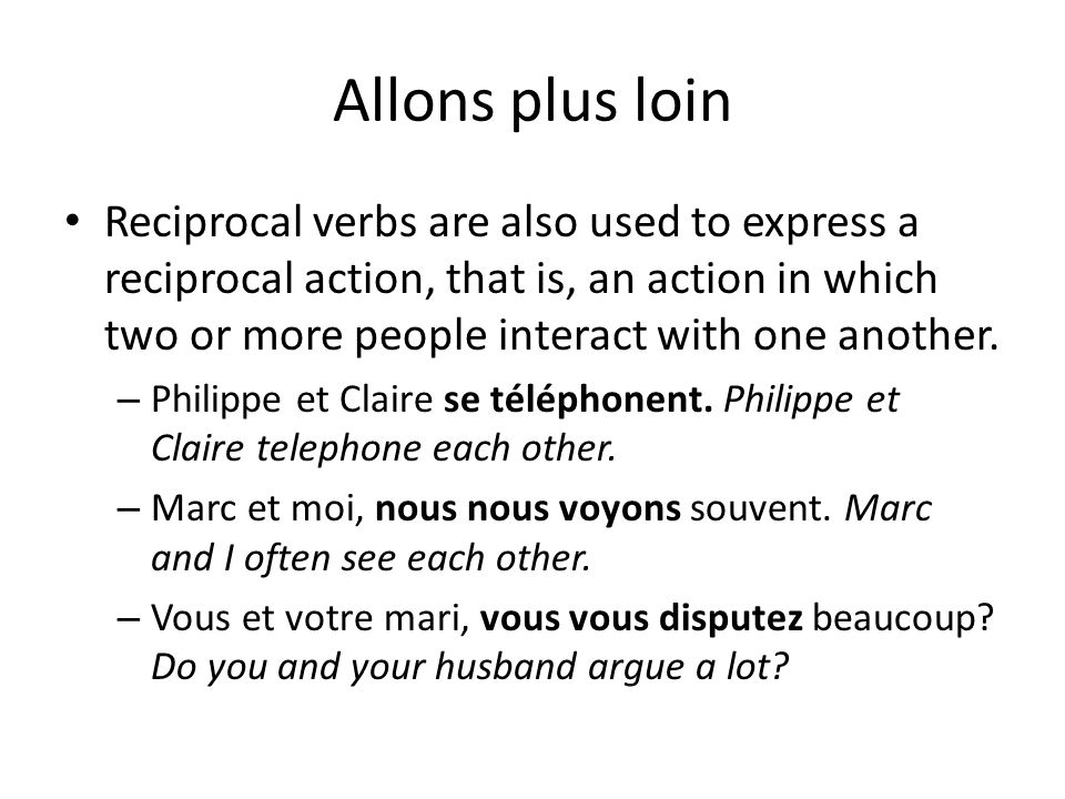 Allons plus loin Reciprocal verbs are also used to express a reciprocal action, that is, an action in which two or more people interact with one anoth