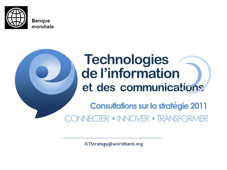 ICTStrategy@worldbank.org Consultations sur la stratégie 2011 CONNECTER INNOVER TRANSFORMER de linformation et des communications Technologies Banque mondiale
