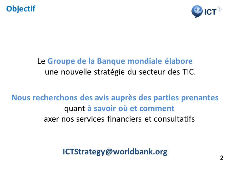 ICT Objectif Le Groupe de la Banque mondiale élabore une nouvelle stratégie du secteur des TIC. Nous recherchons des avis auprès des parties prenantes