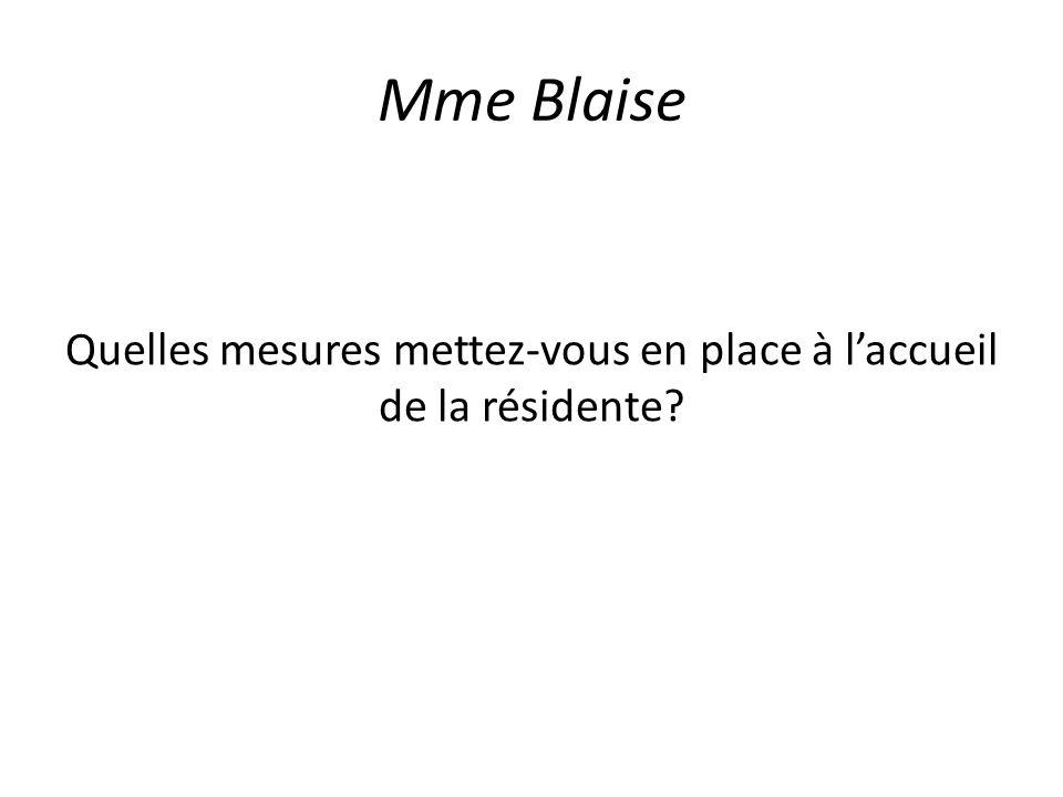 Mme Blaise Quelles mesures mettez-vous en place à laccueil de la résidente?