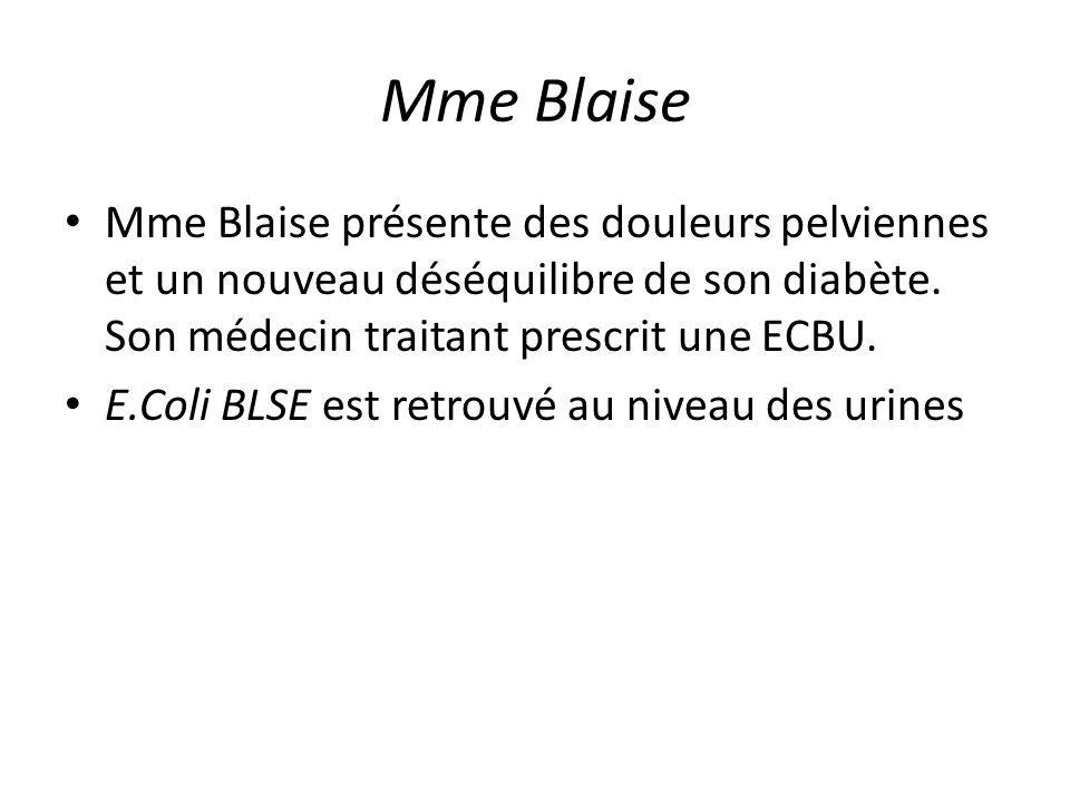 Mme Blaise Mme Blaise présente des douleurs pelviennes et un nouveau déséquilibre de son diabète. Son médecin traitant prescrit une ECBU. E.Coli BLSE