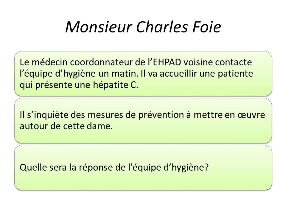 Monsieur Charles Foie Le médecin coordonnateur de lEHPAD voisine contacte léquipe dhygiène un matin. Il va accueillir une patiente qui présente une hé