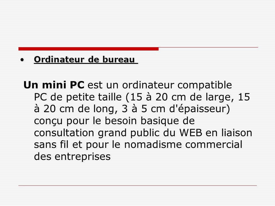 Ordinateur de bureauOrdinateur de bureau Un mini PC est un ordinateur compatible PC de petite taille (15 à 20 cm de large, 15 à 20 cm de long, 3 à 5 c