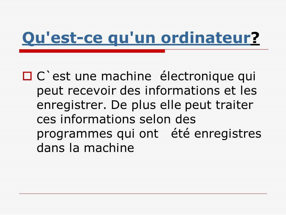 Qu'est-ce qu'un ordinateurQu'est-ce qu'un ordinateur? C`est une machine électronique qui peut recevoir des informations et les enregistrer. De plus el