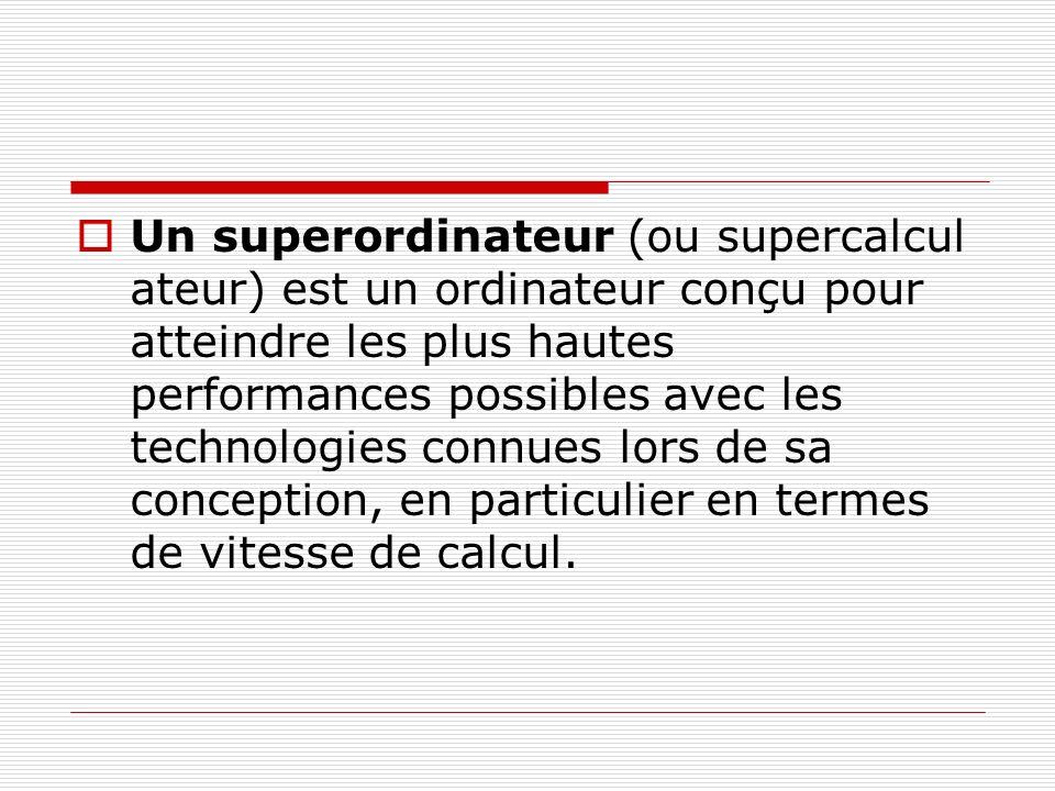 Un superordinateur (ou supercalcul ateur) est un ordinateur conçu pour atteindre les plus hautes performances possibles avec les technologies connues