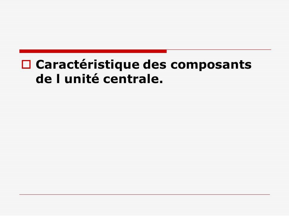Caractéristique des composants de l unité centrale.