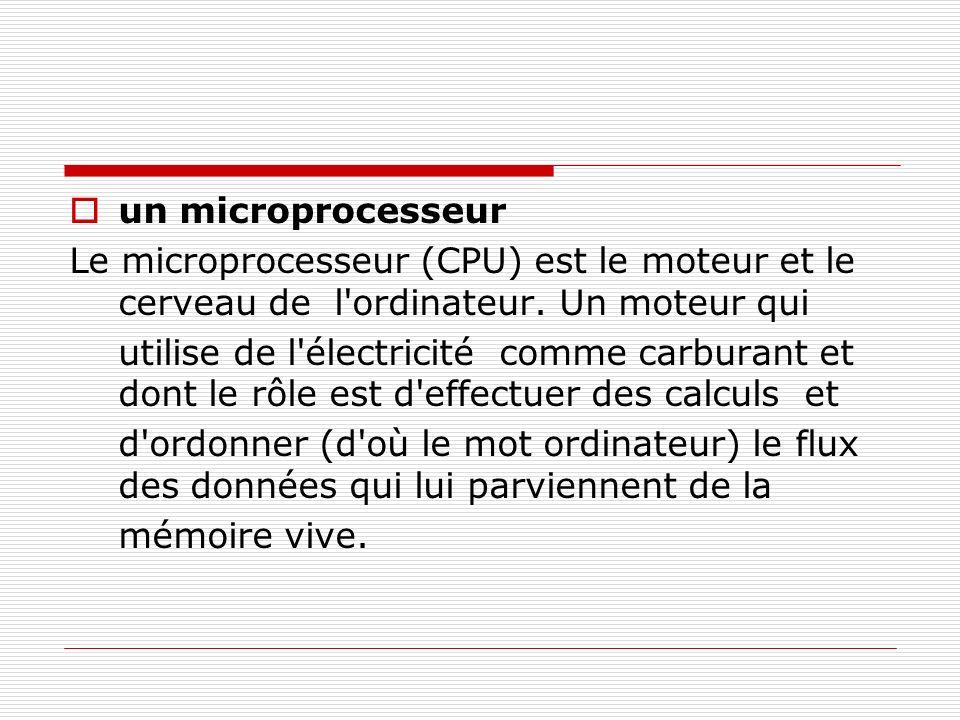 un microprocesseur Le microprocesseur (CPU) est le moteur et le cerveau de l'ordinateur. Un moteur qui utilise de l'électricité comme carburant et don