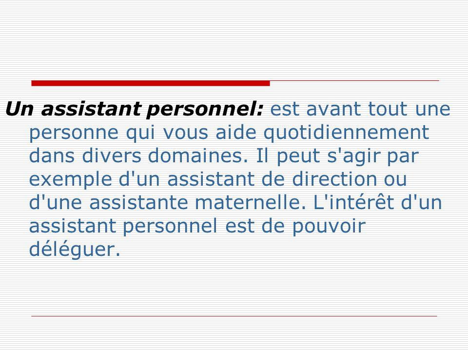 Un assistant personnel: est avant tout une personne qui vous aide quotidiennement dans divers domaines. Il peut s'agir par exemple d'un assistant de d