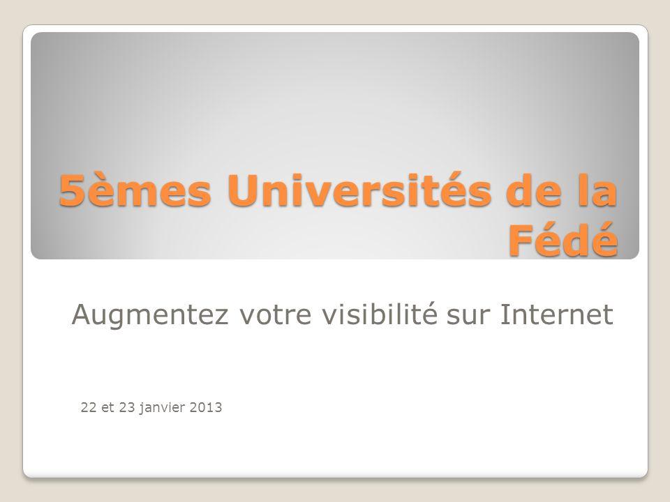 5èmes Universités de la Fédé Augmentez votre visibilité sur Internet 22 et 23 janvier 2013